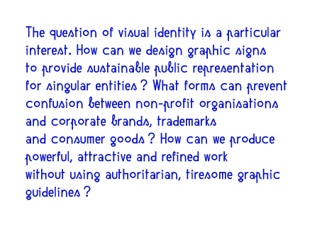 The question of visual identity is a particular interest. How can we design graphic signs to provide sustainable public representation for singular entities? What forms can prevent confusion between non-profit organisations and corporate brands, trademarks and consumer goods? How can we produce powerful, attractive and refined work without using authoritarian, tiresome graphic guidelines?